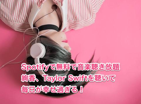 Spotifyで無料で音楽聴き放題、絢香、Taylor Swiftを聴いて毎日が幸せ過ぎる!