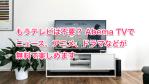 もうテレビは不要? Abema TVでニュース、アニメ、ドラマなどが無料で楽しめます