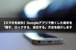 【スマホを紛失】Googleアプリで無くした端末を「探す、ロックする、消去する」方法を紹介します