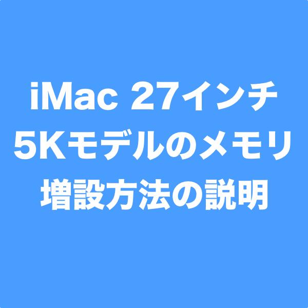 iMac 27インチ5Kのメモリを自分で増設する方法、AppleStoreで購入するよりも安価で大容量にできます