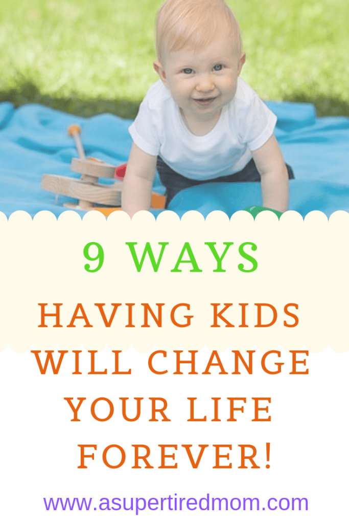 9 WAYS HAVING KIDS WILL CHANGE YOUR LIFE FOREVER!-asupertiredmom