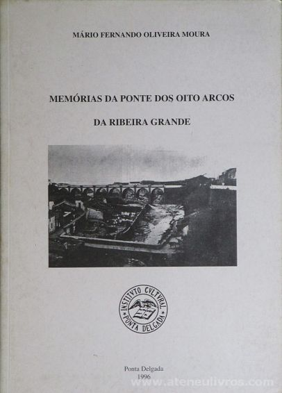 Mário Fernando Oliveira Moura - Memórias da Ponte dos Oito Arcos da Ribeira Grande - Instituto Cultural de Ponta Delgada - Açores - 1996. Desc.[230 a 305] pág / 21 cm x 15 cm / Br.«€10.00»