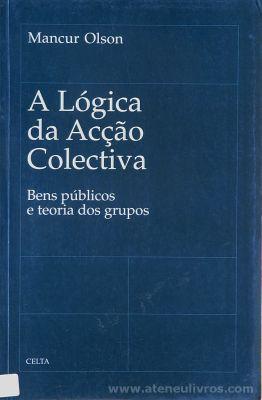 Mancur Olson - A Lógica da Acção Colectiva - Bens Públicos e Teoria dos Grupos - Celta Editora - Oeiras - 1998. Desc.[168] pág / 24 cm x 15,5 cm / Br. «€15.00»