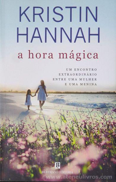 Kristin Hannah - A Hora Mágica (Um Encontro Extraordinário Entre Uma Mulher e Uma Menina) - Bertrand Editora - Lisboa - 2015 «€10.00»