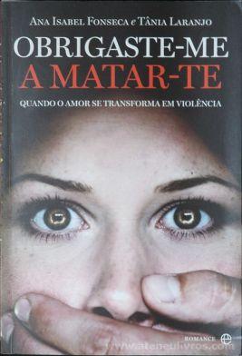 Ana Isabel Fonseca e Tânia Laranjo - Obrigaste - me a Matar - te (Quando o Amor se Transforma em Violência) - Esfera do Livro - Lisboa - 2012 «€5.00»