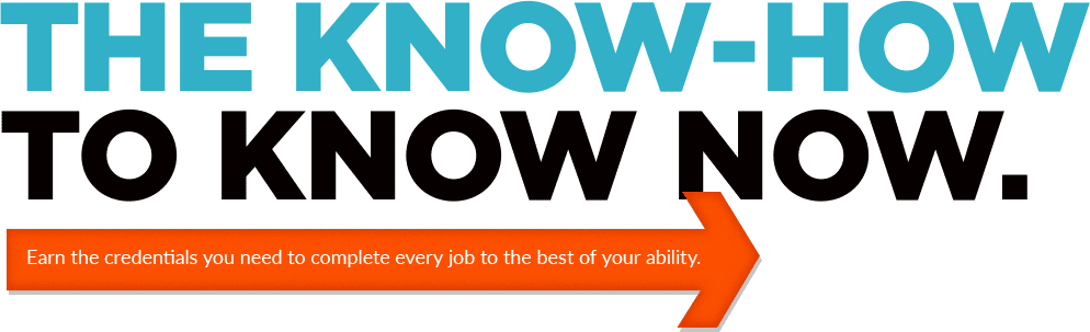 The Know-How to Know Now. Earn the credentials you need to complete every job to the best of your ability.