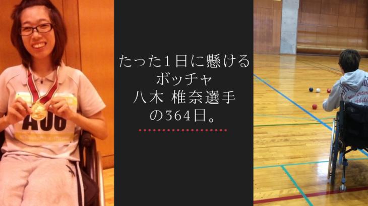 たった1日に懸ける、ボッチャ・八木 椎奈(やぎ しいな)選手の364日。