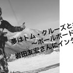 夢はトム・クルーズと共演?!ポールボードの岩田友宏さんにインタビュー!