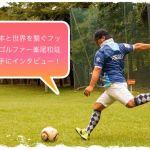 日本と世界を繋ぐフットゴルファー峯尾和延選手にインタビュー!