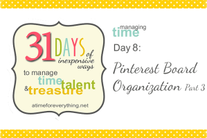 Managing Time, Talent, and Treasure, Day 8: Pinterest Board Organization Part 3 {VIDEO TUTORIAL} | atimeforeverything.net