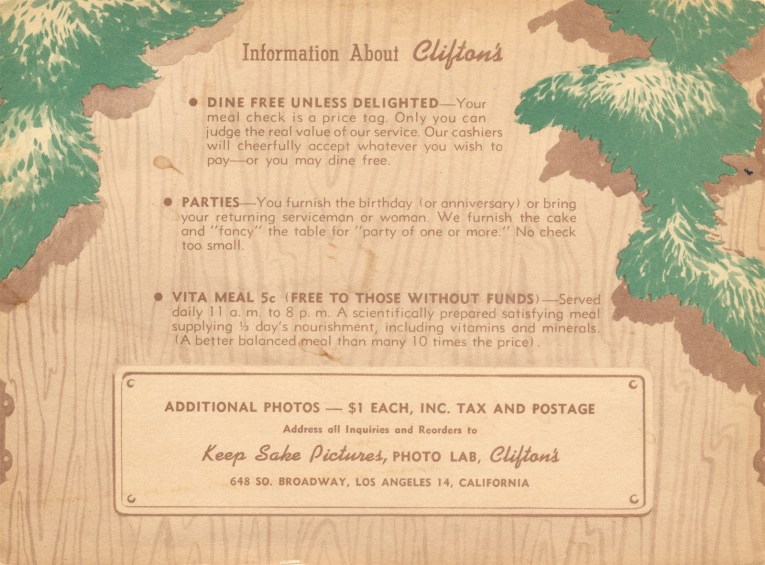 "Illustration of wood grain, with green leaves on the edge. Text in the middle reads ""Information About Clifton's. DINE FREE UNLESS DELIGHTED - Your meal check is a price tag. Only you can judge the real value of our service. Our cashiers will cheerfully accept whatever your wish to pay - or you may dine free. PARTIES - You furnish the birthday (or anniversary) or bring your returning service man or woman. We furnish the cake and 'fancy' the table for 'party of one ore more.' No check too small."""