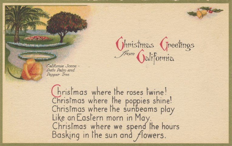 "A mostly white postcard features a small illustration of a palm tree, flowers, pepper tree and large golden poppy. Text below the illustration reads ""California Scene - Date Palm and Pepper Tree"" Larger text reads ""Christmas Greetings from California Christmas where the roses twine! Christmas where the poppies shine! Christmas where the sunbeams play Like an Eastern morn in May. Christmas where we spend the hours Basking in the sun and flowers."""