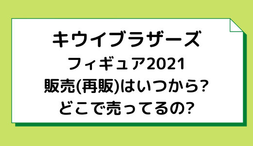 キウイブラザーズフィギュア2021|販売(再販)はいつから?どこで売ってるの?