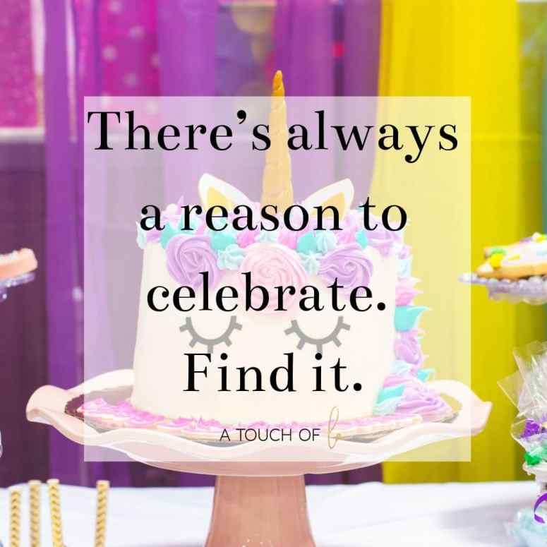 Positive quote: There's always a reason to celebrate. Find it -  Why You Need to Celebrate Every Single Day