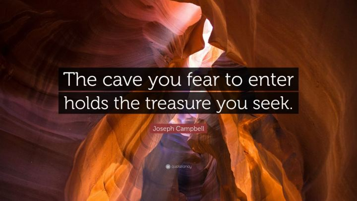 Joseph Campbell - The cave you fear to enter, holds the treasure you seek