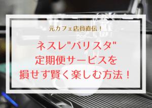 元カフェ店員直伝!ネスレバリスタの定期便サービスを損せず賢く利用する方法!のサムネイル