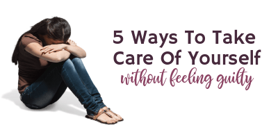 5 Ways To Take Care Of Yourself Without Feeling Guilty