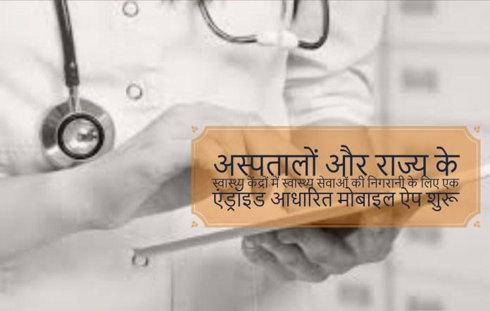 अस्पतालों और राज्य के स्वास्थ्य केंद्रों में स्वास्थ्य सेवाओं की निगरानी के लिए एक एंड्रॉइड आधारित मोबाइल ऐप शुरू