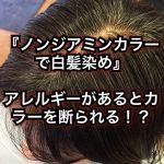 『ノンジアミンカラーで白髪染め』アレルギーがあるとカラーを断られる?!