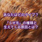 あなたはどのタイプ?くせ毛の種類と生えてくる原因とは?