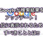 Googleが検索結果をアップデート!上位に表示されるためにすべきこととは!?