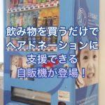 飲み物を買うだけでヘアドネーションに支援できる自販機が登場!