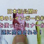 日本初公開!?噂のレインボー染料を使ったセミナーが開催される!