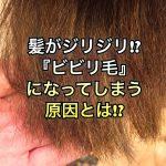 髪がジリジリ!?『ビビリ毛』になってしまう原因とは!?
