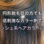 円形脱毛症の方でも低刺激なカラー剤でアッシュ系ヘアカラーに♪《大阪美容室》