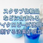 スクラブ化粧品などに含まれるマイクロビーズ使用を規制する法案が成立!