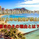 紫外線の強いハワイで日焼け止めの使用が禁止に!驚きのその理由とは