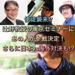 使徒襲来!?辻野教授の東京セミナーにあの人が参戦決定!さらに日本vs海外対決も⁉︎