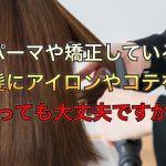 パーマや矯正している髪にアイロンやコテを使っても大丈夫ですか??