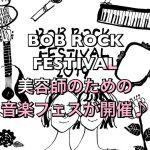 『BOB ROCK FESTIVAL』美容師のための音楽フェスが開催♪