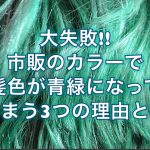 大失敗!!市販のカラーで髪色が青や緑になってしまう3つの理由とは