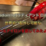 radiant lol(ラディアント ロル)世界初!?取外し可能なカールアイロンを試してみたよ!