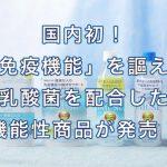 国内初!「免疫機能」を謳える乳酸菌を配合した機能性表示商品が発売!