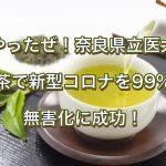 やったぜ!奈良県立医大、お茶で新型コロナを99%の無害化に成功!