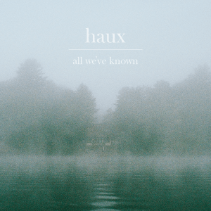 All We've Known - Haux (EP out 7/8/2016 via Akira Records)