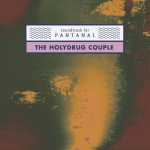 Soundtrack for Pantanal - The Holydrug Couple