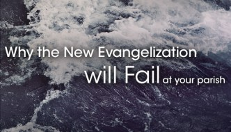 Why The New Evangelization Will Fail At Your Parish