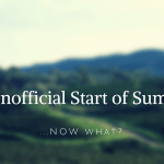 The Unofficial Start to Summer: Now What?