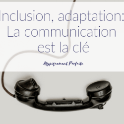 Inclusion, adaptation: La communication est…