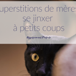 Superstitions de mères: se jinxer…
