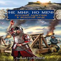 Не мир, но меч! Русский лазутчик в Золотой Орде (аудиокнига)