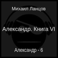 Александр. Книга VI (аудиокнига)