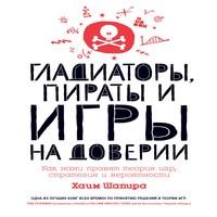 обложка Гладиаторы, пираты и игры на доверии. Как нами правят теория игр, стратегия и вероятности