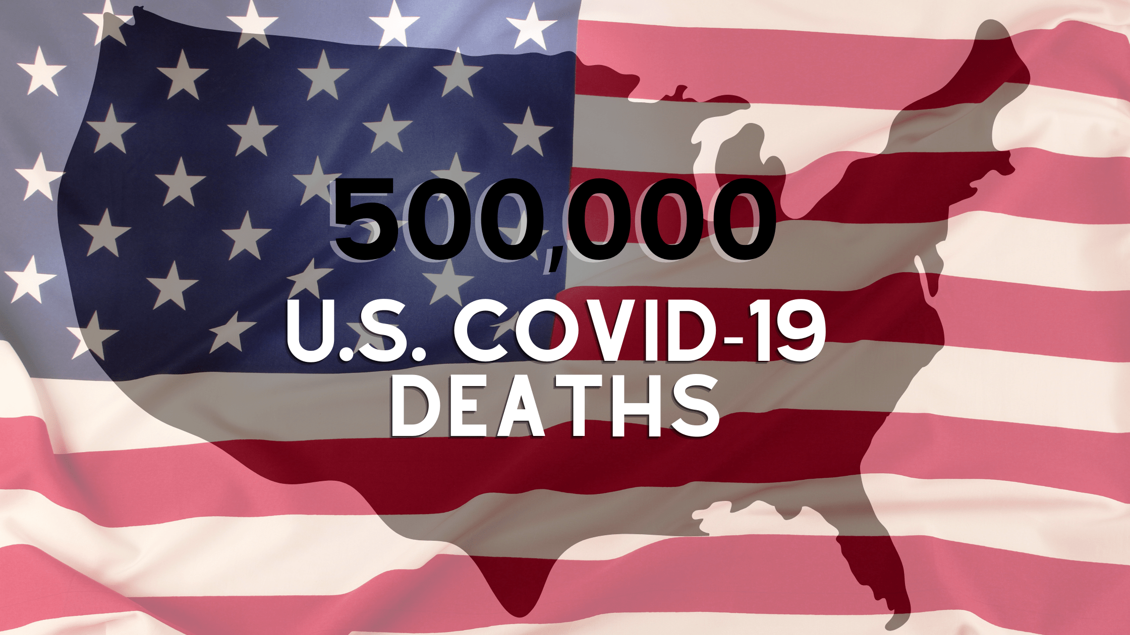 "An American flag overlays a solid black United States. Text reads ""500,000 U.S. Covid-19 deaths"""
