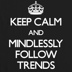 Keep calm and mindlessly follow trends