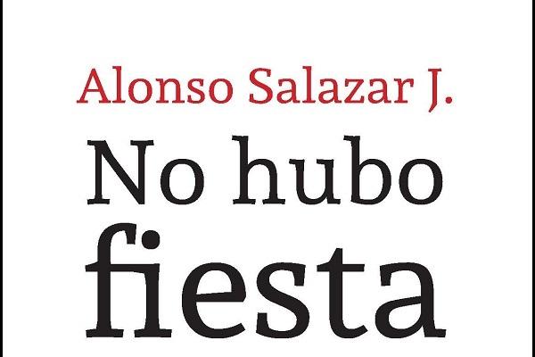 No fue una fiesta: crónicas de la revolución y la contrarrevolución de Alonso Salazar Jaramillo